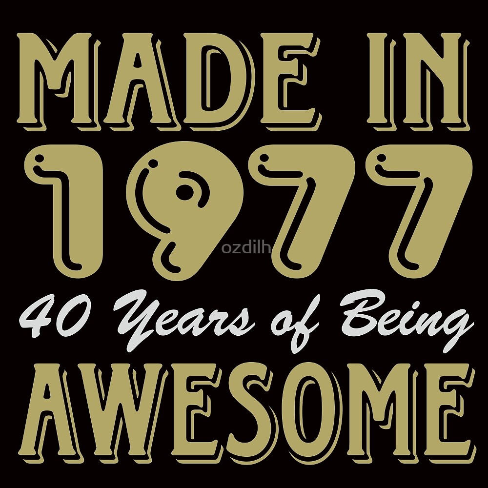 Made in 1977 40 years of being awesome by ozdilh