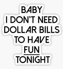 Baby I don't need dollar bills to have fun tonight  Sticker