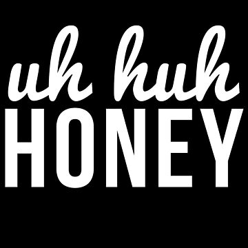 Uh Huh Honey by aahdesigns