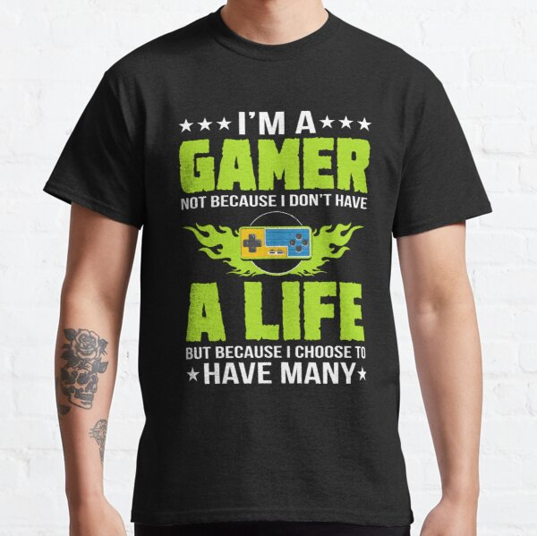 I'm a gamer not because i don't have a life but because i choose to have many tshirt Classic T-Shirt