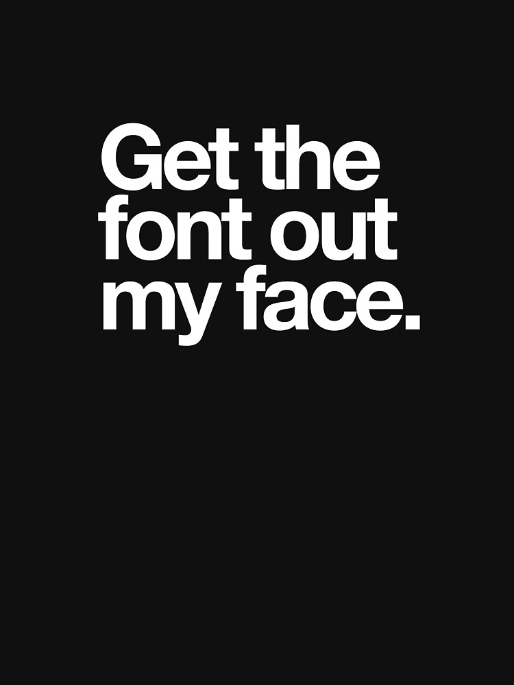 Get The Font Out My Face! by Mallywood