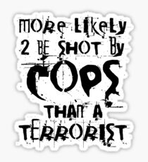 More likely to be shot by cops than a terrorist Sticker
