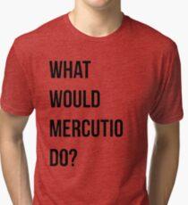 What would Mercutio do? Tri-blend T-Shirt