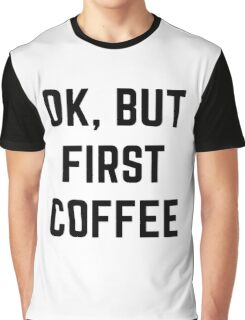 Ok, But First Coffee Graphic T-Shirt