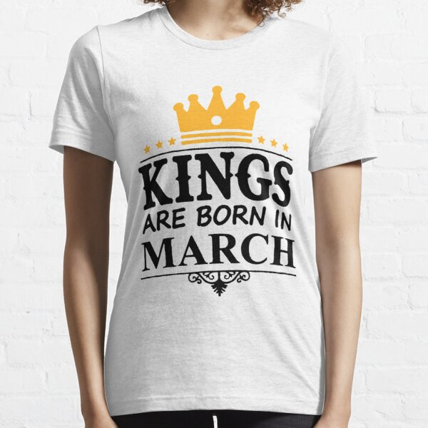 Kings Are Born in march, Gift for Birthday, Fathers Day, Valentines Day  Essential T-Shirt