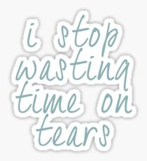 Stop Wasting Time on Tears Sticker