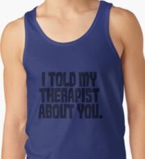 I told my therapist about you. Tank Top
