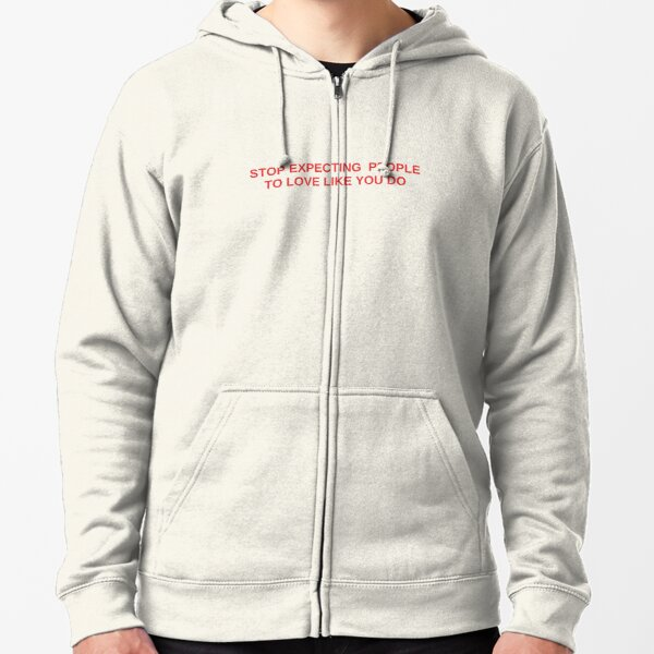 Stop Expecting  People  To Love Like You Do,  Zipped Hoodie