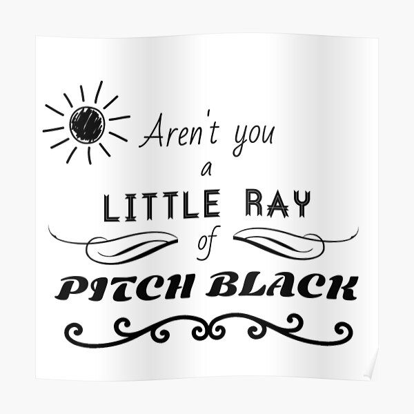 Aren't You a Little Ray of Pitch Black - Black Poster