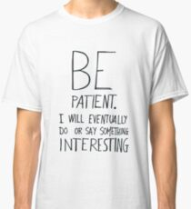 Be patient I will eventually do or say something interesting Classic T-Shirt