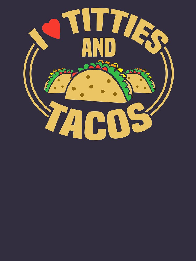 I Love Titties and Tacos - Funny Adult Humor Dirty Joke  by ATart44
