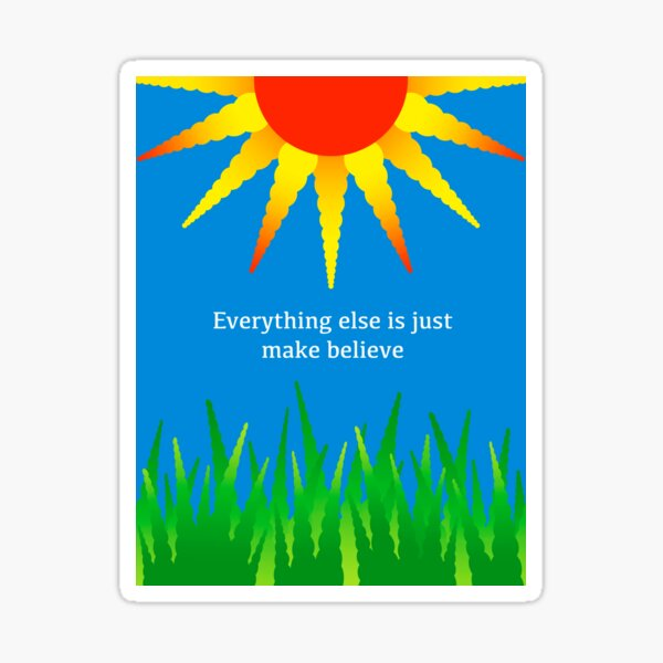 Everything Else Is Just Make Believe Sticker