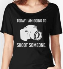 TODAY I AM GOING TO SHOOT SOMEONE Women's Relaxed Fit T-Shirt