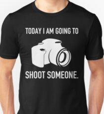 TODAY I AM GOING TO SHOOT SOMEONE T-Shirt