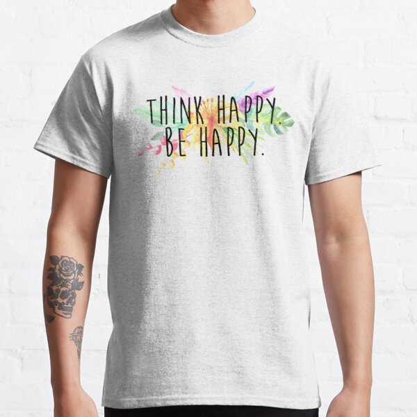 Think Happy. Be Happy.  Classic T-Shirt