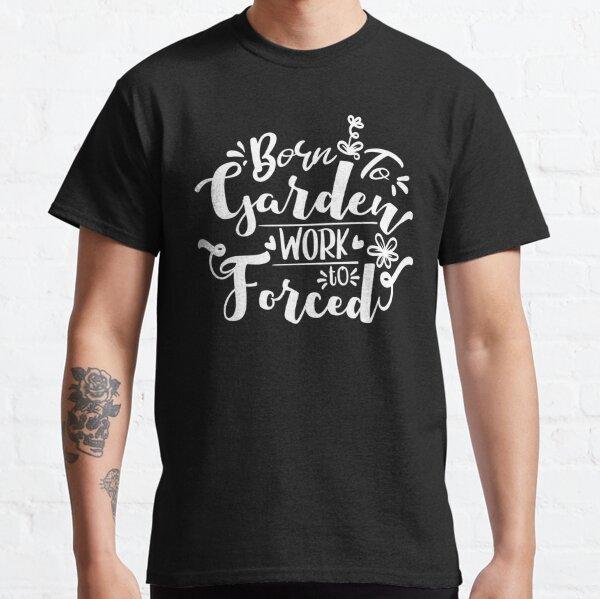 born to garden work forced gardening gift Classic T-Shirt