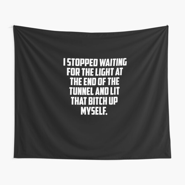 i stopped waiting for the light at the end of the tunnel and lit that bitch up myself,i stopped, waiting, for, the ligh,t at the end, of, the tunnel, and, lit that,  Tapestry