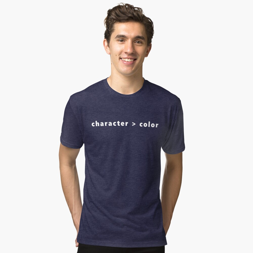 Character is Greater than Color Tri-blend T-Shirt