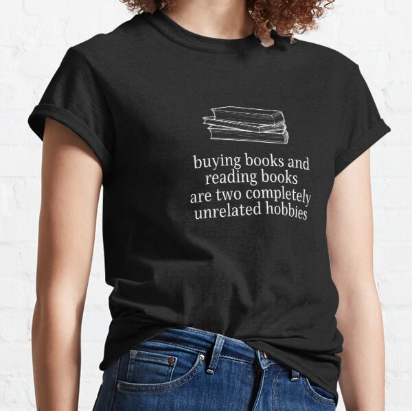 Buying books and reading books are two unrelated hobbies Classic T-Shirt