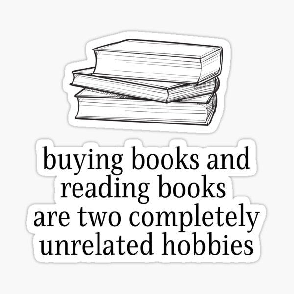 Buying books and reading books are two unrelated hobbies Sticker