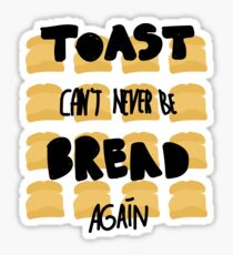 Toast can't never be bread again Sticker
