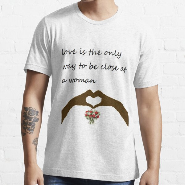 love is the only way to be close at a woman Essential T-Shirt