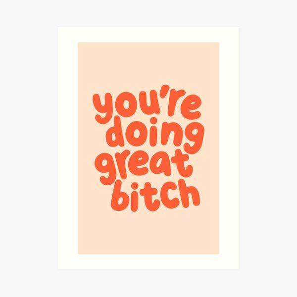 You're Doing Great Bitch Art Print