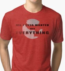 All I ever wanted was everything Tri-blend T-Shirt