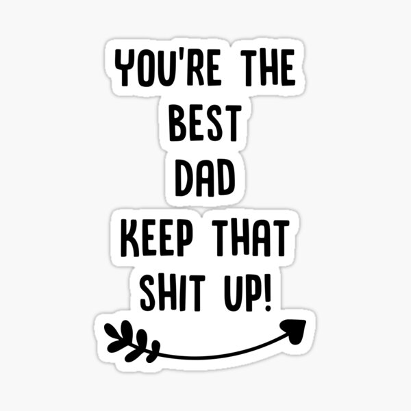 You're The Best Dad Keep That Shit Up Sticker