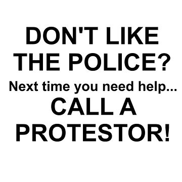 DON'T LIKE THE POLICE?  CALL A PROTESTOR by CalliopeSt