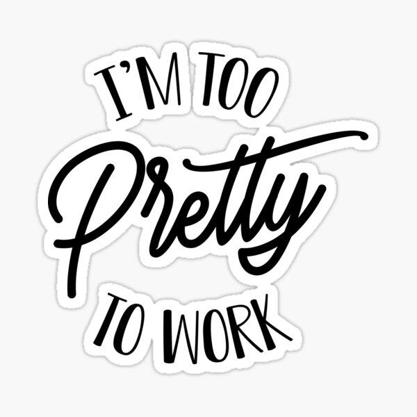 I'm Too Pretty To Work  Sticker