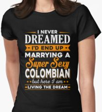 i never dreamed i'd end up marrying a supper sexy colombian Women's Fitted T-Shirt