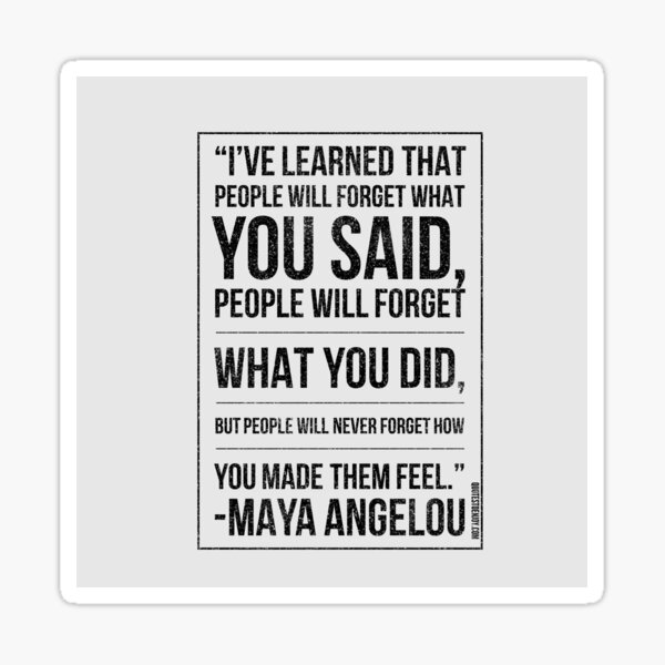 I've learned that people will forget what you said, people will forget what you did, but people will never forget how you made them feel. – Maya Angelou Sticker