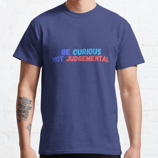 Sei neugierig nicht verurteilend Classic T-Shirt