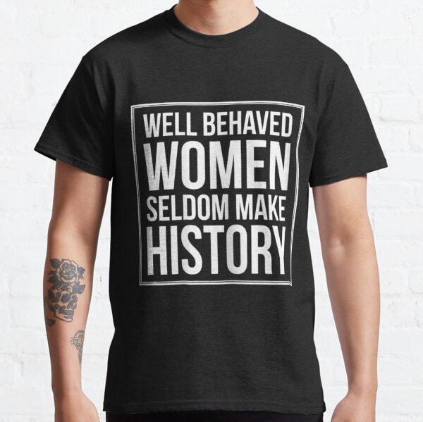 Womens Well Behaved Women Seldom Make History Classic T-Shirt