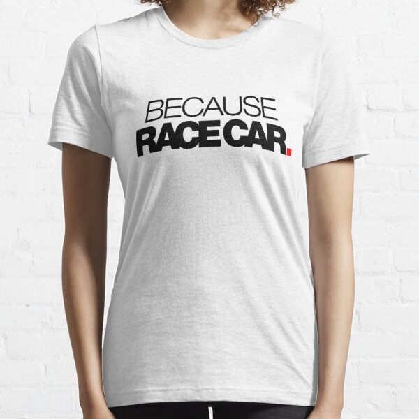 BECAUSE RACE CAR (2) Essential T-Shirt