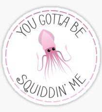 You Gotta Be Squiddin' Me Sticker