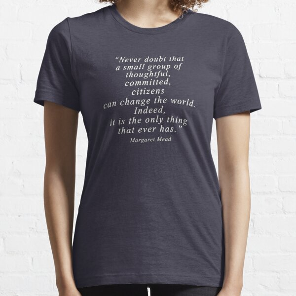 """""""Never doubt that a small group of thoughtful, committed, citizens can change the world. Indeed, it is the only thing that ever has."""" Quote .  Essential T-Shirt"""