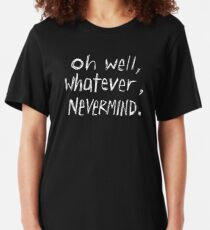 Oh Well, Whatever, Nevermind Slim Fit T-Shirt