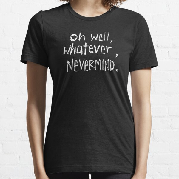 Oh Well, Whatever, Nevermind Essential T-Shirt