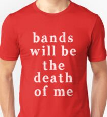 Bands will be the death of me Unisex T-Shirt