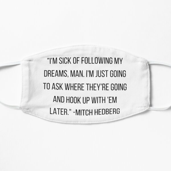 """""""I'm sick of following my dreams, man. I'm just going to ask where they're going and hook up with 'em later."""" -Mitch Hedberg Flat Mask"""