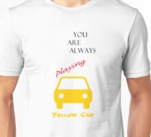You Are Always Playing Yellow Car Unisex T-Shirt