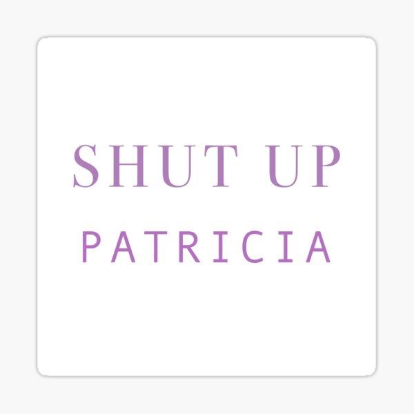 """SHUT UP PATRICIA"" Sticker"
