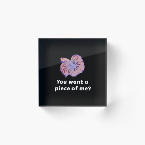 You Want A Piece Of Me - Funny Betta Fish Acrylic Block