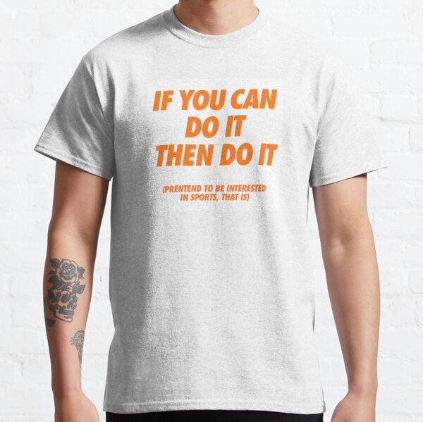 IF YOU CAN DO IT THEN DO IT Classic T-Shirt