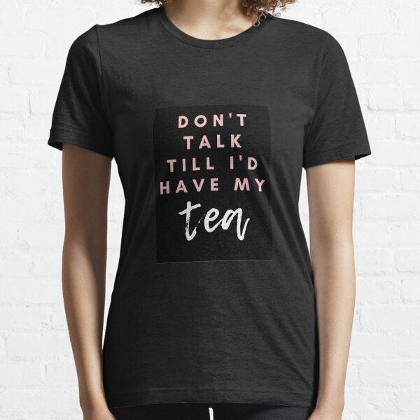 Don't Talk Till I've Had My Tea Essential T-Shirt