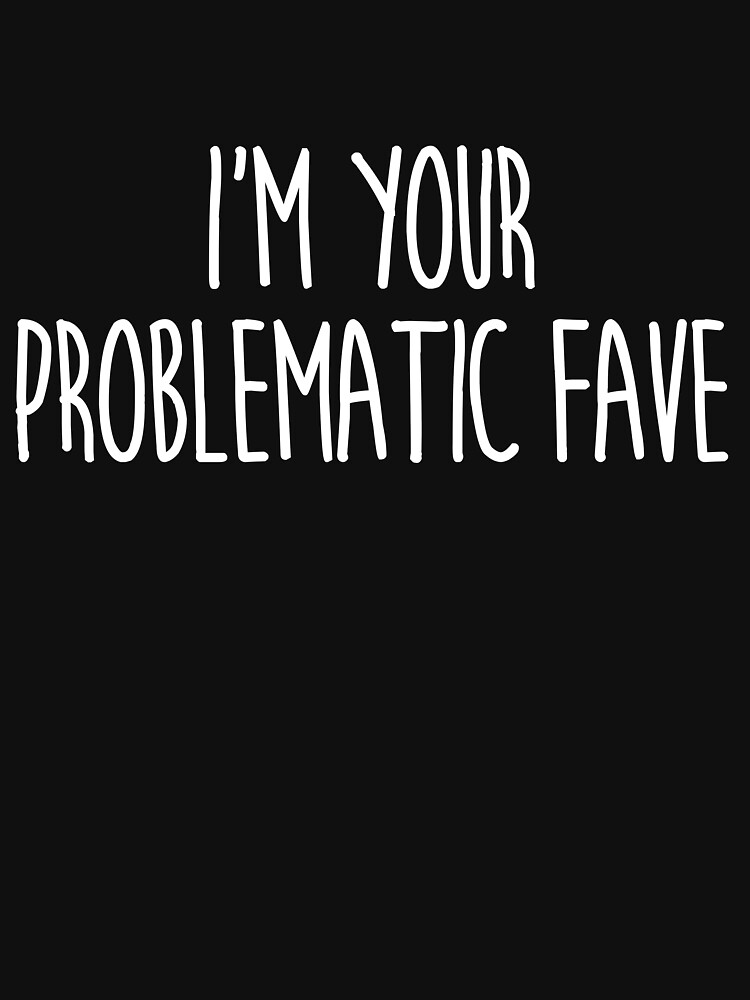 I'm Your Problematic Fave by KatieBuggDesign