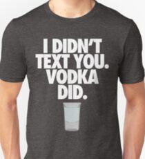 I DIDN'T TEXT YOU. VODKA DID. - Alternate T-Shirt