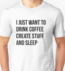 I Just want to drink coffee, create stuff and sleep - version 1 - black T-Shirt
